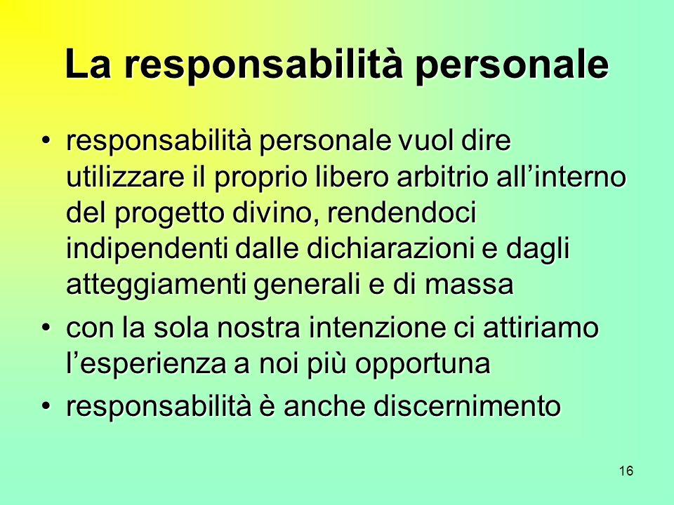 16 La responsabilità personale responsabilità personale vuol dire utilizzare il proprio libero arbitrio allinterno del progetto divino, rendendoci ind