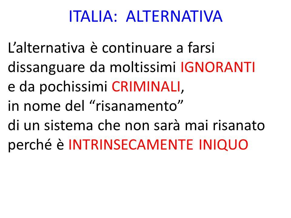 ITALIA: ALTERNATIVA Lalternativa è continuare a farsi dissanguare da moltissimi IGNORANTI e da pochissimi CRIMINALI, in nome del risanamento di un sis