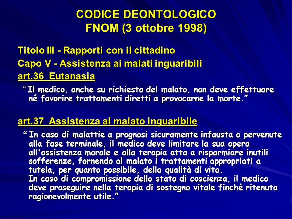 CODICE DEONTOLOGICO FNOM (3 ottobre 1998) Titolo III - Rapporti con il cittadino Capo V - Assistenza ai malati inguaribili art.36 Eutanasia Il medico,