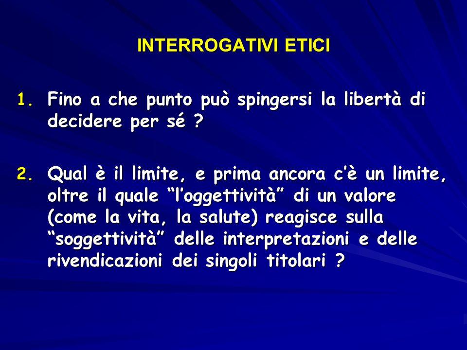 INTERROGATIVI ETICI 1. Fino a che punto può spingersi la libertà di decidere per sé ? 2. Qual è il limite, e prima ancora cè un limite, oltre il quale