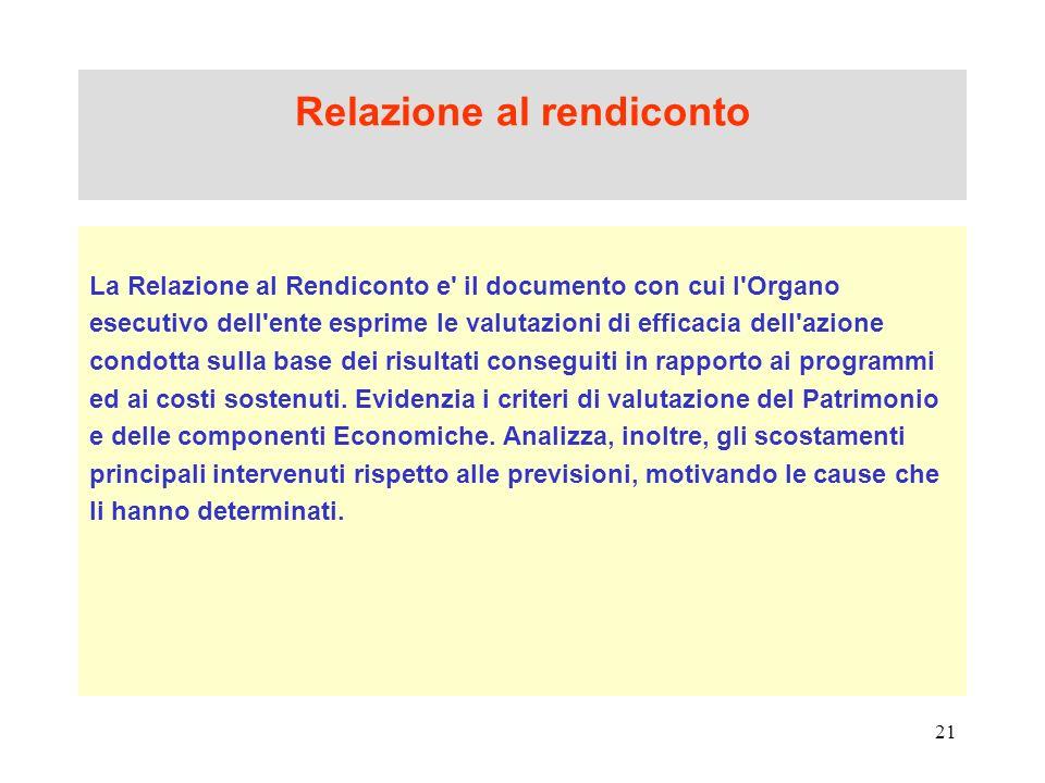 21 Relazione al rendiconto La Relazione al Rendiconto e' il documento con cui l'Organo esecutivo dell'ente esprime le valutazioni di efficacia dell'az