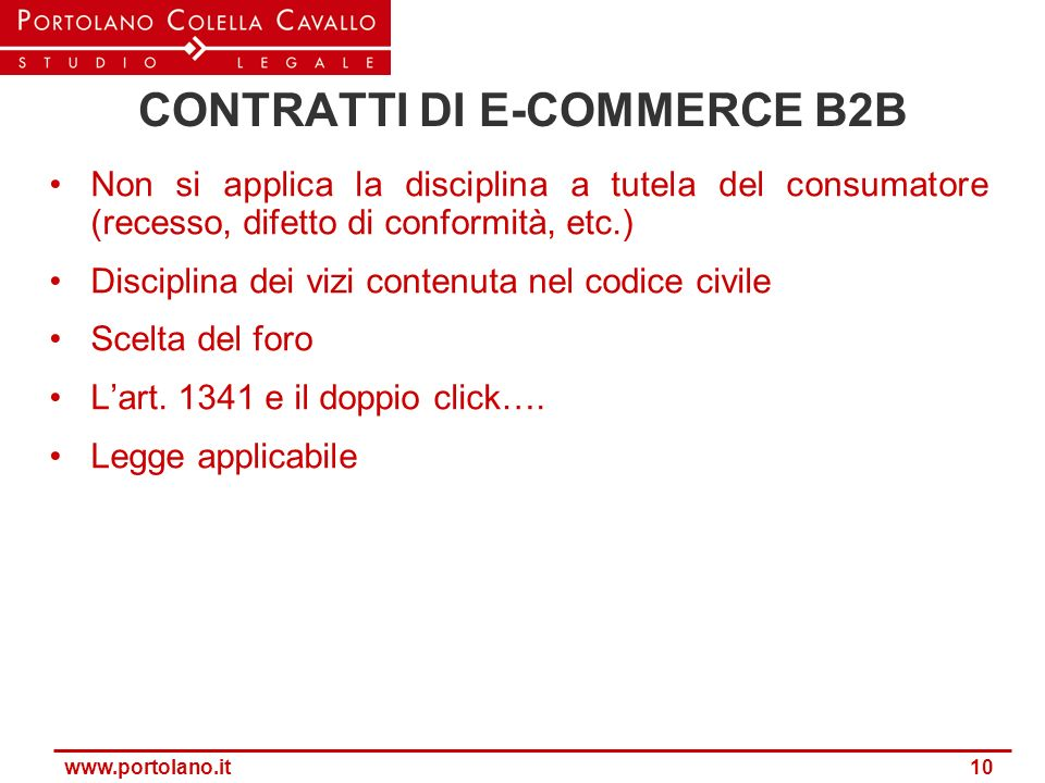 www.portolano.it 10 CONTRATTI DI E-COMMERCE B2B Non si applica la disciplina a tutela del consumatore (recesso, difetto di conformità, etc.) Disciplin