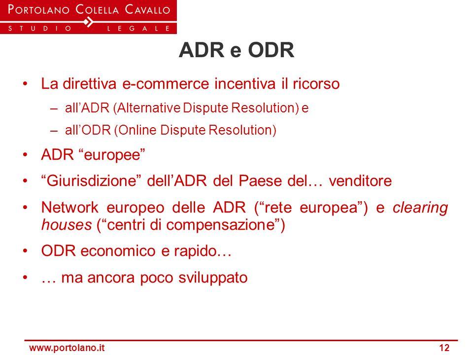 www.portolano.it 12 ADR e ODR La direttiva e-commerce incentiva il ricorso –allADR (Alternative Dispute Resolution) e –allODR (Online Dispute Resoluti