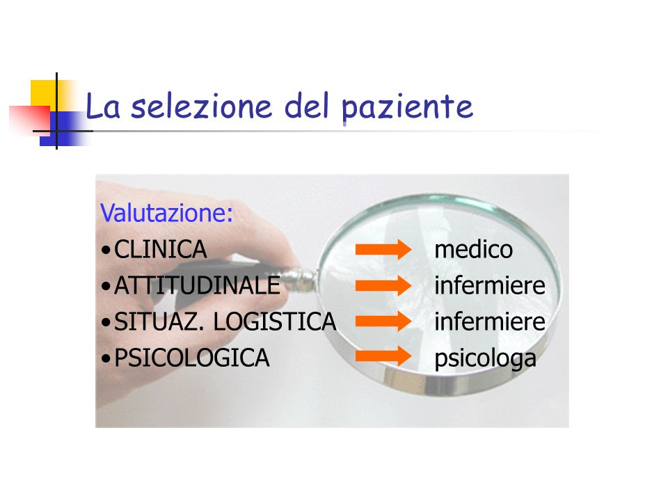 La selezione del paziente Valutazione: CLINICA medico ATTITUDINALE infermiere SITUAZ. LOGISTICA infermiere PSICOLOGICA psicologa