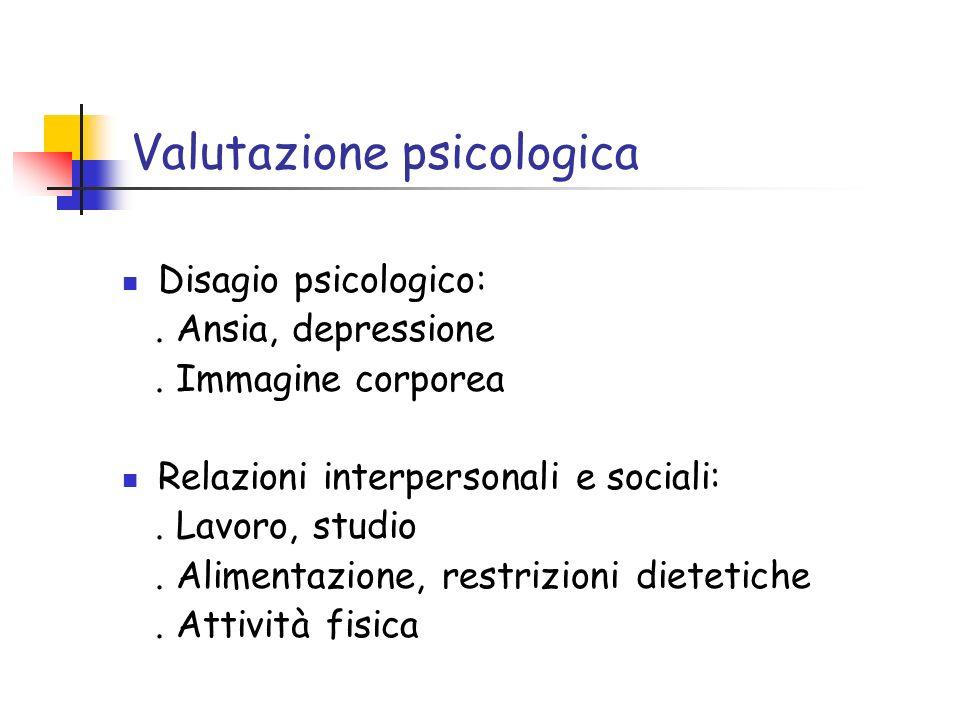 Valutazione psicologica Disagio psicologico:. Ansia, depressione. Immagine corporea Relazioni interpersonali e sociali:. Lavoro, studio. Alimentazione