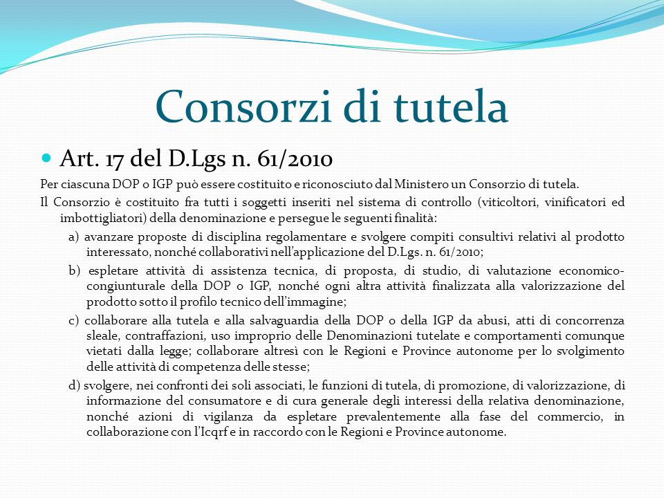 Consorzi di tutela Art. 17 del D.Lgs n. 61/2010 Per ciascuna DOP o IGP può essere costituito e riconosciuto dal Ministero un Consorzio di tutela. Il C