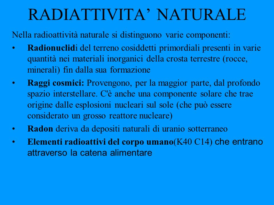 RADIATTIVITA NATURALE Nella radioattività naturale si distinguono varie componenti: Radionuclidi del terreno cosiddetti primordiali presenti in varie