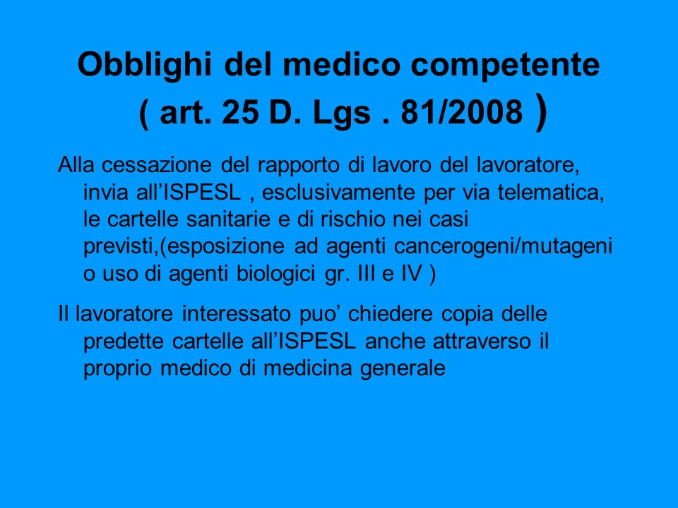 Obblighi del medico competente ( art. 25 D. Lgs. 81/2008 ) Alla cessazione del rapporto di lavoro del lavoratore, invia allISPESL, esclusivamente per
