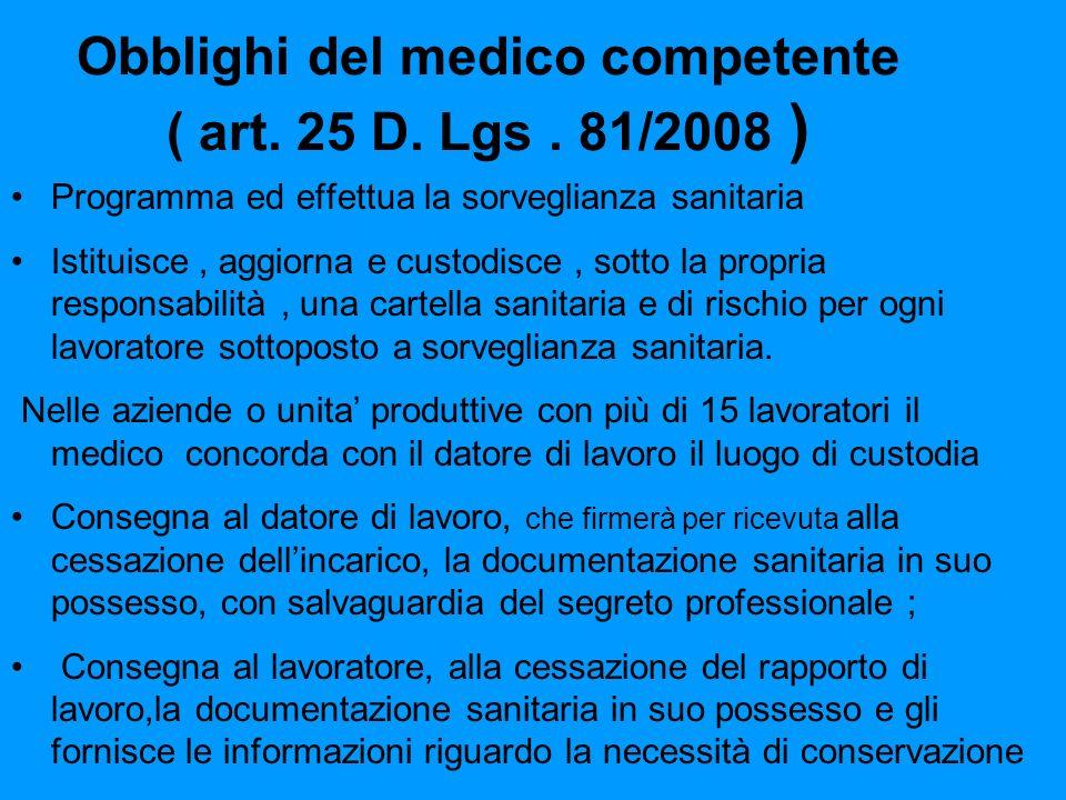 Obblighi del medico competente ( art. 25 D. Lgs. 81/2008 ) Programma ed effettua la sorveglianza sanitaria Istituisce, aggiorna e custodisce, sotto la