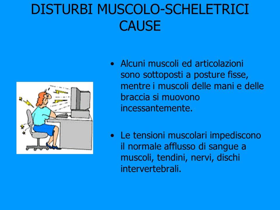 DISTURBI MUSCOLO-SCHELETRICI CAUSE Alcuni muscoli ed articolazioni sono sottoposti a posture fisse, mentre i muscoli delle mani e delle braccia si muo
