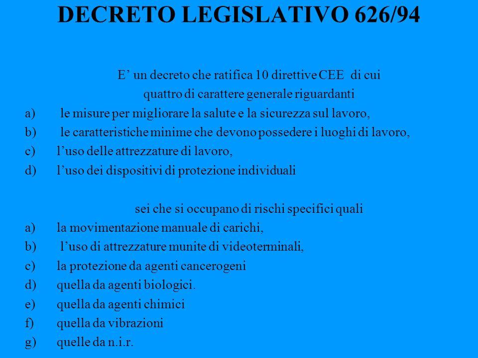 DECRETO LEGISLATIVO 626/94 E un decreto che ratifica 10 direttive CEE di cui quattro di carattere generale riguardanti a) le misure per migliorare la