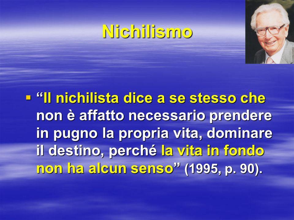 Nichilismo Il nichilista dice a se stesso che non è affatto necessario prendere in pugno la propria vita, dominare il destino, perché la vita in fondo