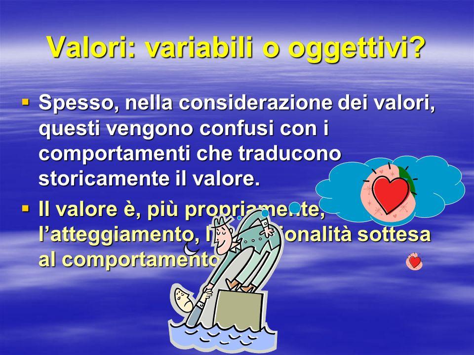 Valori: variabili o oggettivi? Spesso, nella considerazione dei valori, questi vengono confusi con i comportamenti che traducono storicamente il valor