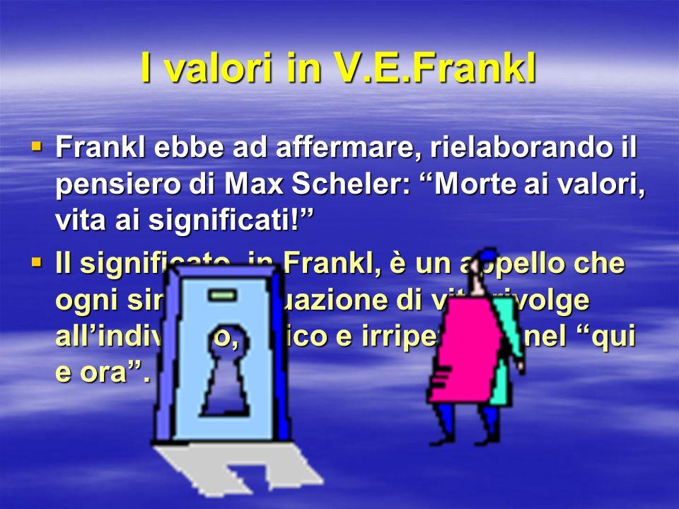 I valori in V.E.Frankl Frankl ebbe ad affermare, rielaborando il pensiero di Max Scheler: Morte ai valori, vita ai significati! Frankl ebbe ad afferma