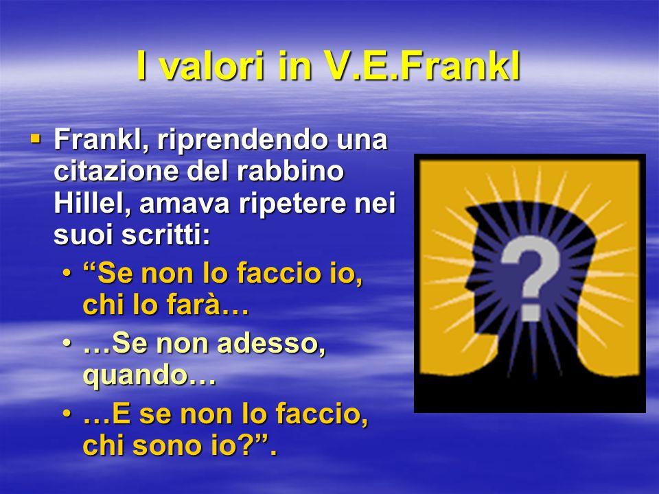 I valori in V.E.Frankl Frankl, riprendendo una citazione del rabbino Hillel, amava ripetere nei suoi scritti: Frankl, riprendendo una citazione del ra