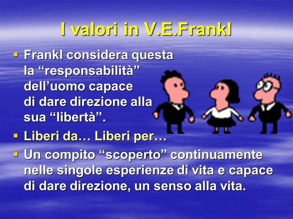I valori in V.E.Frankl Frankl considera questa la responsabilità delluomo capace di dare direzione alla sua libertà. Frankl considera questa la respon