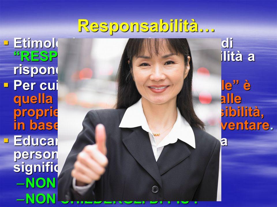 Responsabilità… Etimologicamente, si compone di RESPONS e ABILITÁ = Abilità a rispondere Etimologicamente, si compone di RESPONS e ABILITÁ = Abilità a