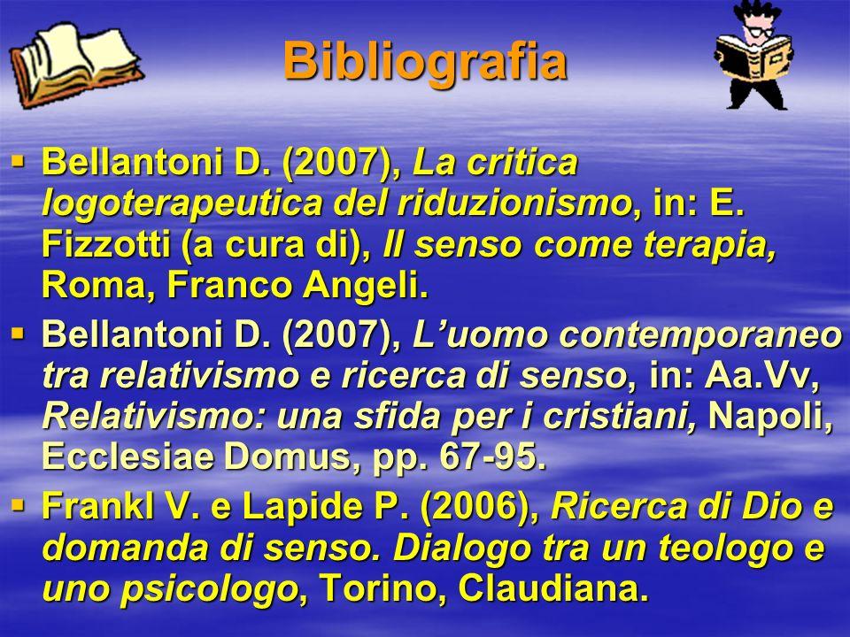 Bibliografia Bellantoni D. (2007), La critica logoterapeutica del riduzionismo, in: E. Fizzotti (a cura di), Il senso come terapia, Roma, Franco Angel