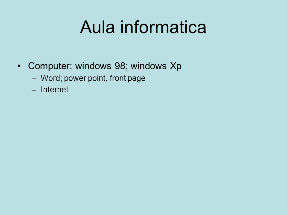Aula informatica Computer: windows 98; windows Xp –Word; power point, front page –Internet