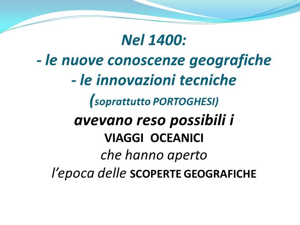 Nel 1400: - le nuove conoscenze geografiche - le innovazioni tecniche ( soprattutto PORTOGHESI) avevano reso possibili i VIAGGI OCEANICI che hanno ape