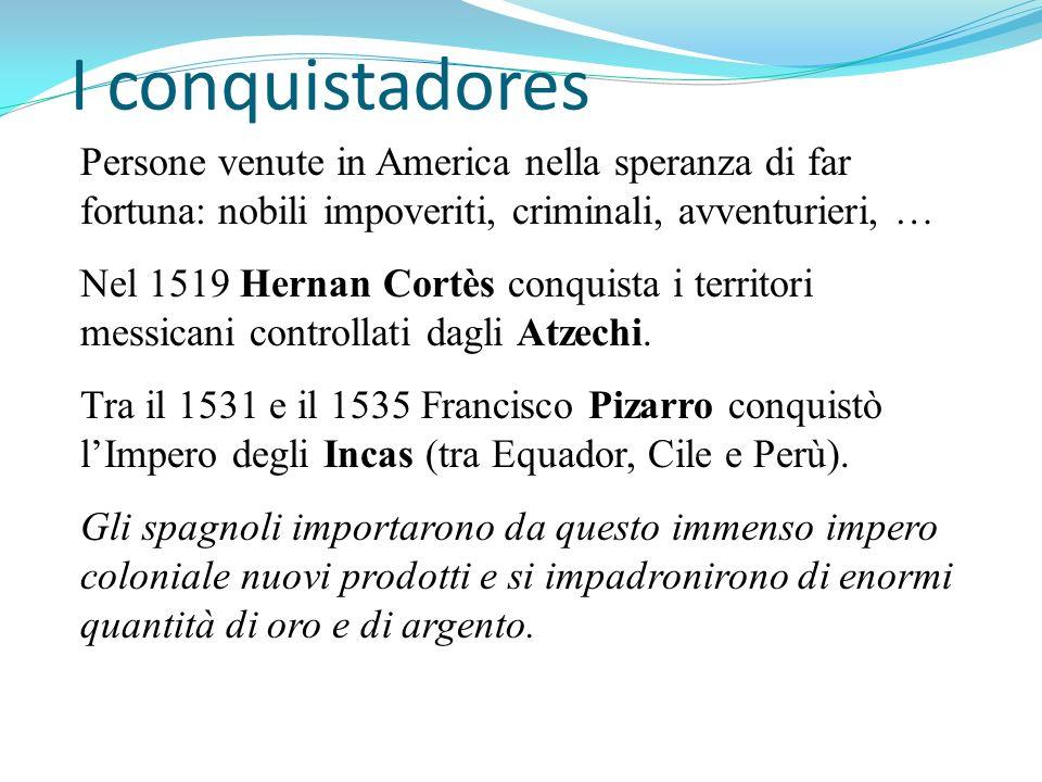 I conquistadores Persone venute in America nella speranza di far fortuna: nobili impoveriti, criminali, avventurieri, … Nel 1519 Hernan Cortès conquis