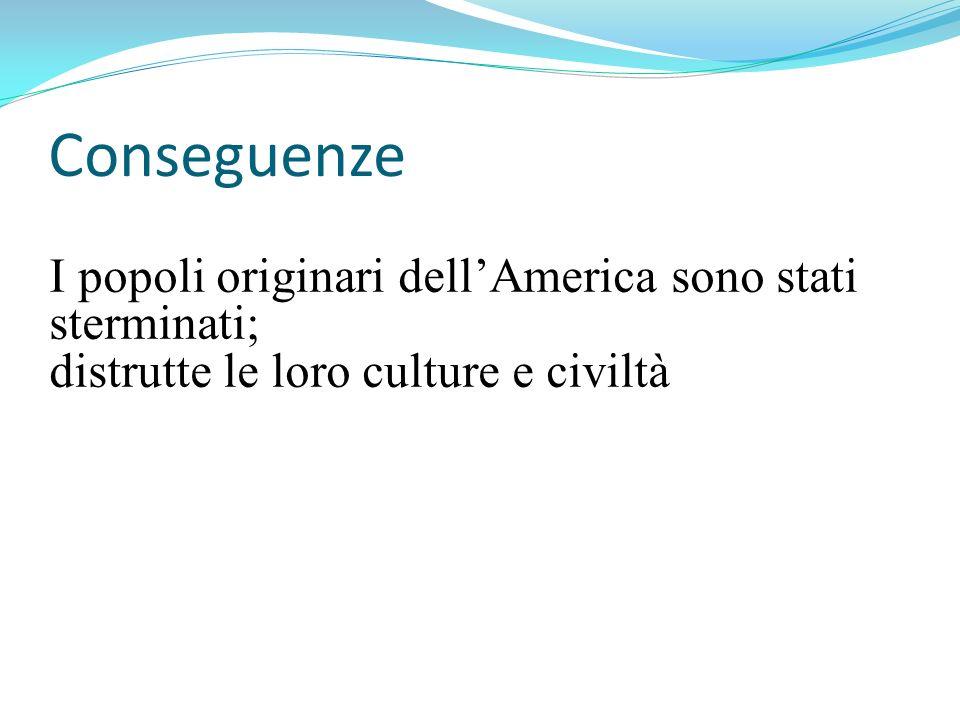 Conseguenze I popoli originari dellAmerica sono stati sterminati; distrutte le loro culture e civiltà