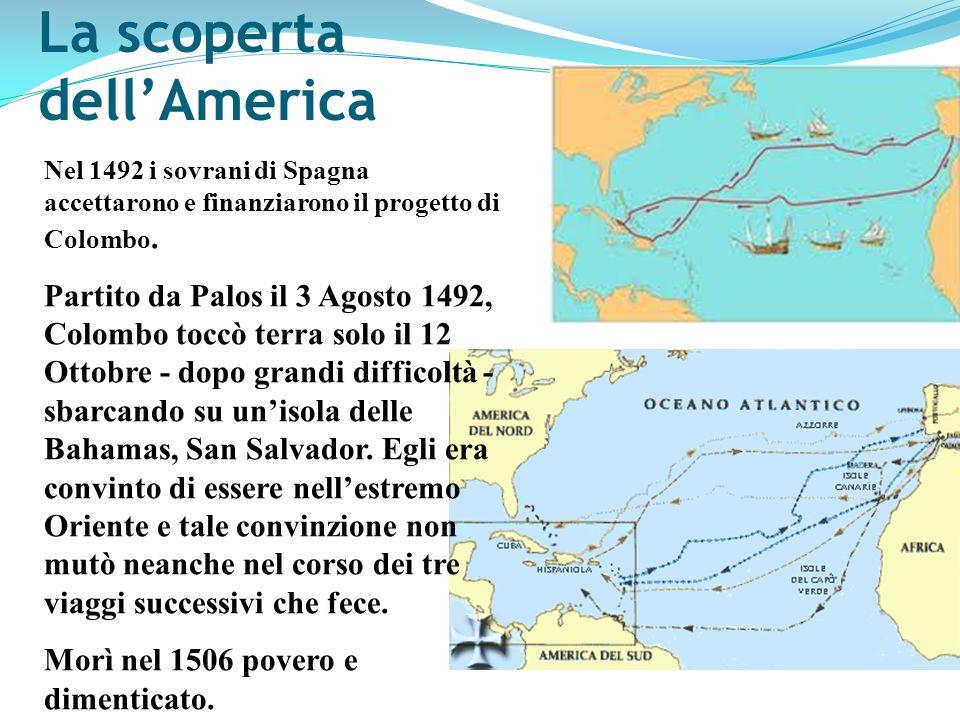 La scoperta dellAmerica Nel 1492 i sovrani di Spagna accettarono e finanziarono il progetto di Colombo. Partito da Palos il 3 Agosto 1492, Colombo toc