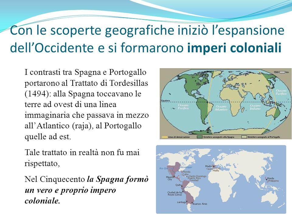 Con le scoperte geografiche iniziò lespansione dellOccidente e si formarono imperi coloniali I contrasti tra Spagna e Portogallo portarono al Trattato