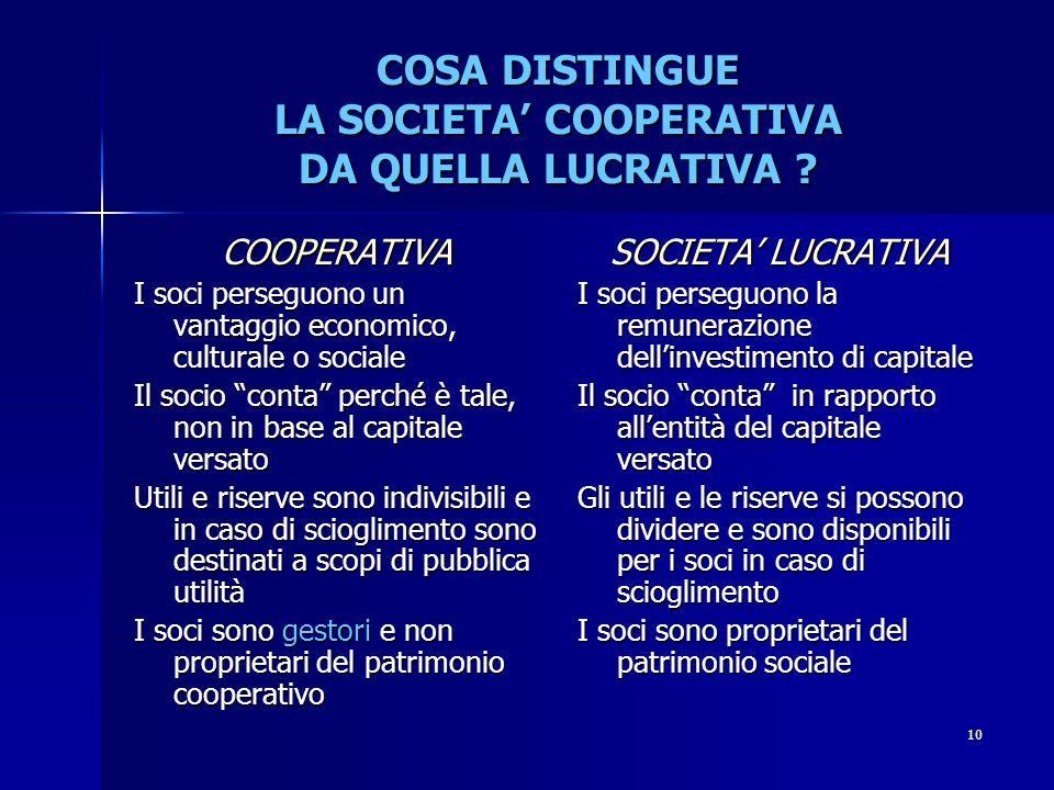 9 SCOPO E OGGETTO SOCIALE LO SCOPO: Causa contrattuale che giustifica ladesione dei soci La sua natura è mutualistica, tende cioè a produrre un vantag