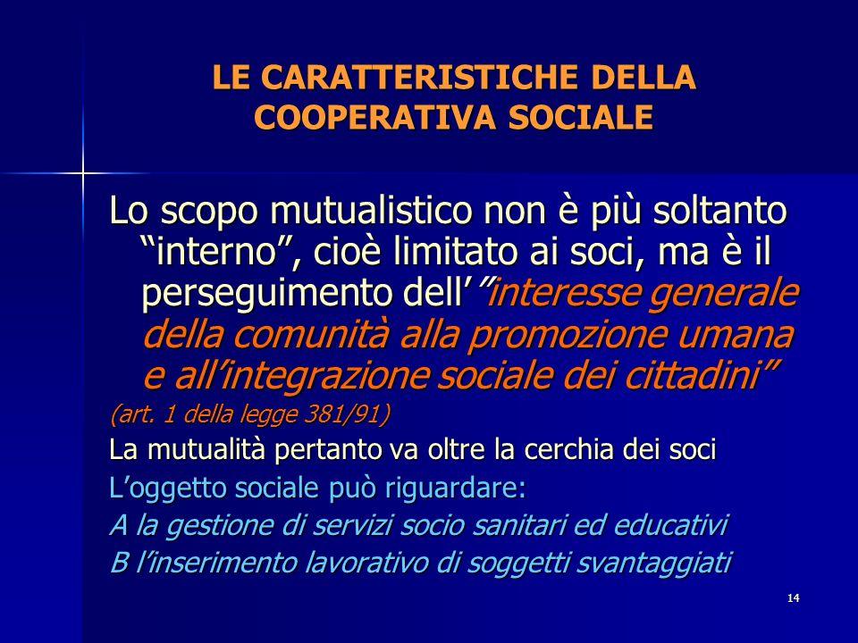13 LA DISCIPLINA DELLE COOPERATIVE SOCIALI Legge 381 dell8 novembre 1991 La legge introduce un nuovo tipo di mutualità: cosiddetta allargata Introduce