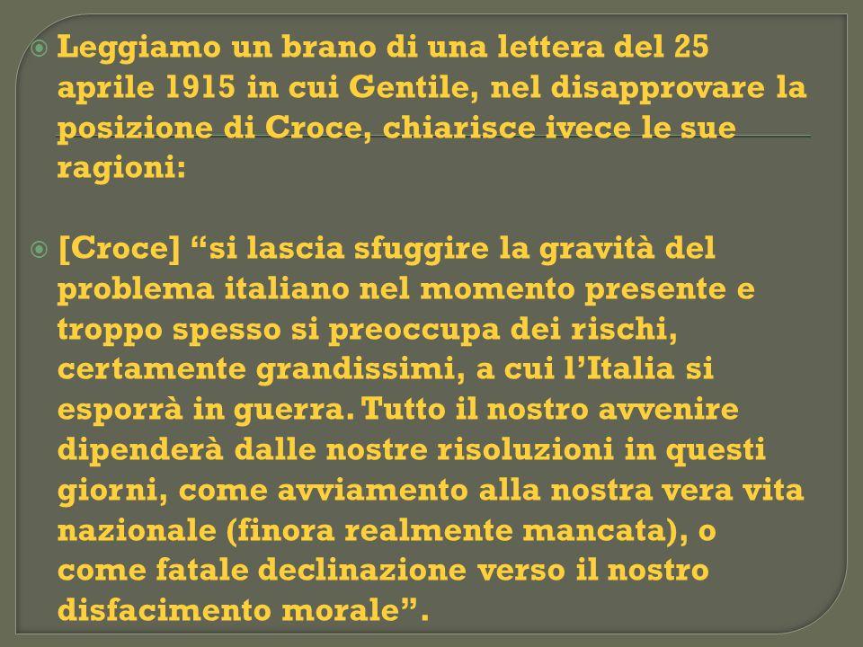 Leggiamo un brano di una lettera del 25 aprile 1915 in cui Gentile, nel disapprovare la posizione di Croce, chiarisce ivece le sue ragioni: [Croce] si