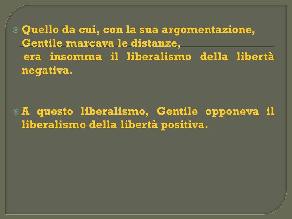 Quello da cui, con la sua argomentazione, Gentile marcava le distanze, era insomma il liberalismo della libertà negativa. A questo liberalismo, Gentil