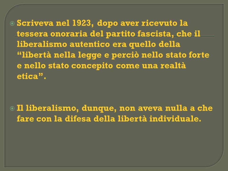 Scriveva nel 1923, dopo aver ricevuto la tessera onoraria del partito fascista, che il liberalismo autentico era quello della libertà nella legge e pe