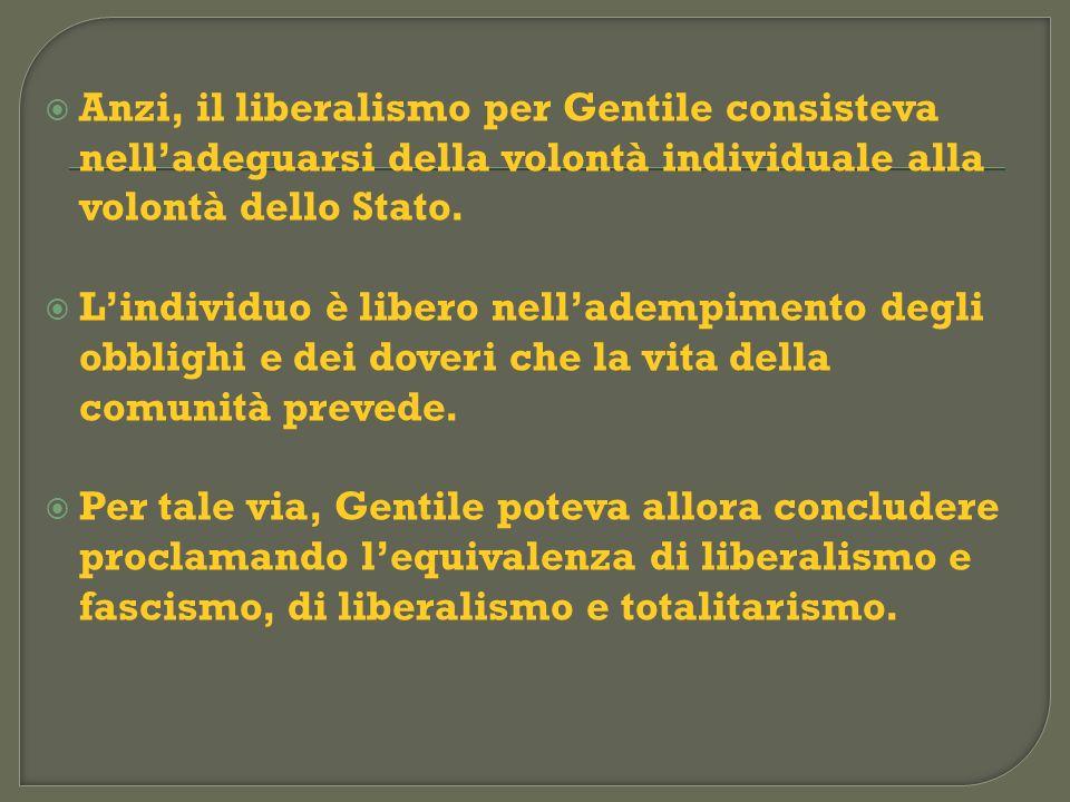 Anzi, il liberalismo per Gentile consisteva nelladeguarsi della volontà individuale alla volontà dello Stato. Lindividuo è libero nelladempimento degl
