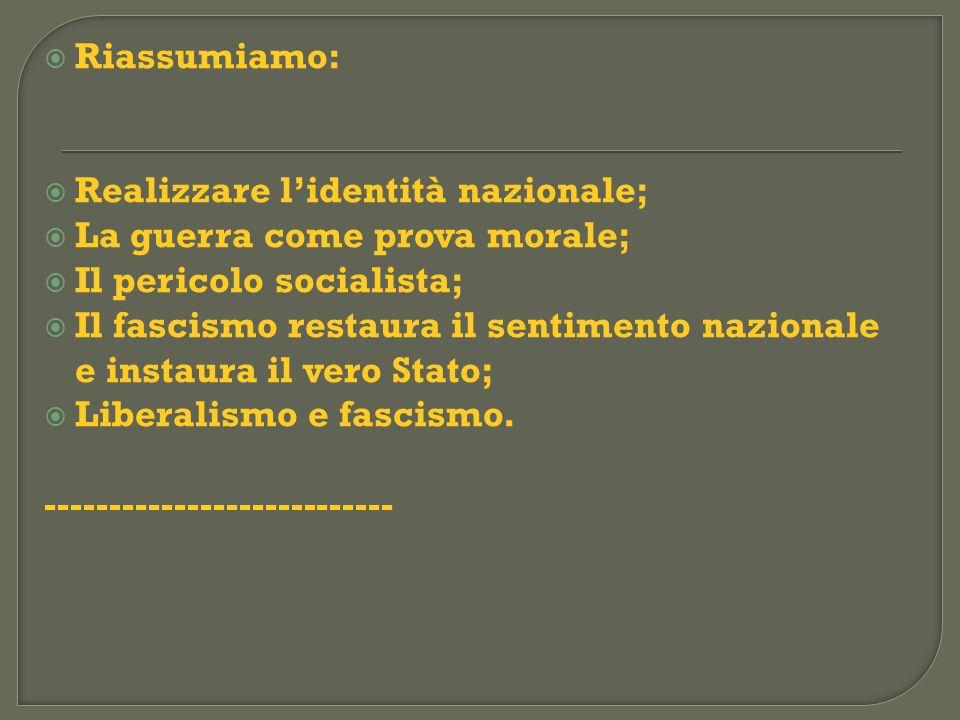 Riassumiamo: Realizzare lidentità nazionale; La guerra come prova morale; Il pericolo socialista; Il fascismo restaura il sentimento nazionale e insta