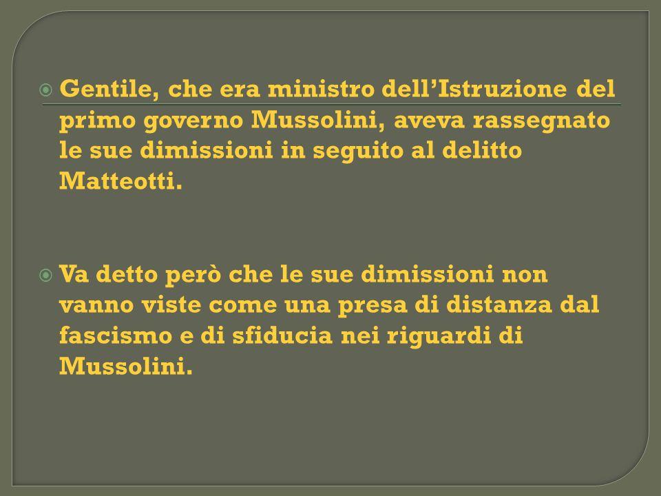 Gentile, che era ministro dellIstruzione del primo governo Mussolini, aveva rassegnato le sue dimissioni in seguito al delitto Matteotti. Va detto per