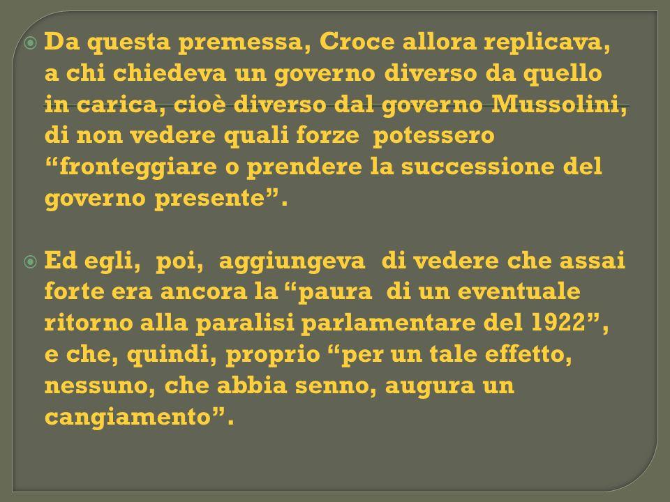 Da questa premessa, Croce allora replicava, a chi chiedeva un governo diverso da quello in carica, cioè diverso dal governo Mussolini, di non vedere q