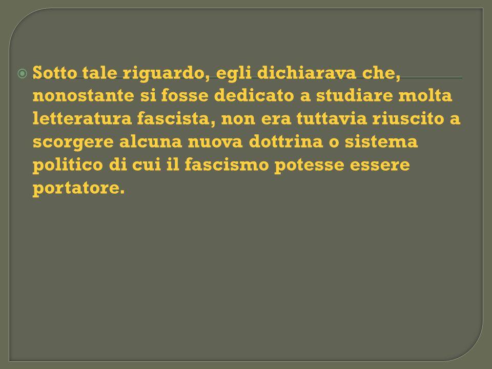 Sotto tale riguardo, egli dichiarava che, nonostante si fosse dedicato a studiare molta letteratura fascista, non era tuttavia riuscito a scorgere alc