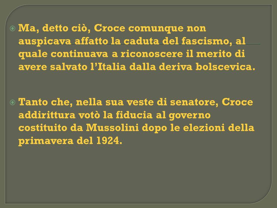 Ma, detto ciò, Croce comunque non auspicava affatto la caduta del fascismo, al quale continuava a riconoscere il merito di avere salvato lItalia dalla