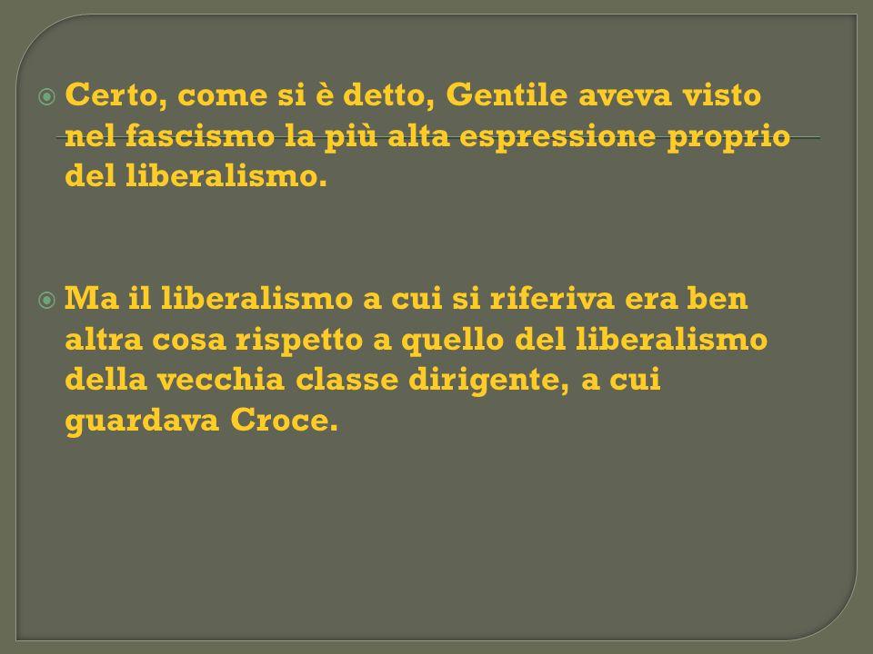 Certo, come si è detto, Gentile aveva visto nel fascismo la più alta espressione proprio del liberalismo. Ma il liberalismo a cui si riferiva era ben