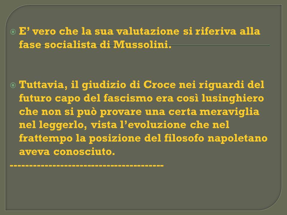E vero che la sua valutazione si riferiva alla fase socialista di Mussolini. Tuttavia, il giudizio di Croce nei riguardi del futuro capo del fascismo