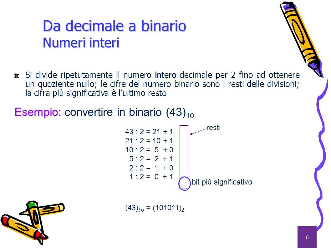 6 Da decimale a binario Numeri interi intero Si divide ripetutamente il numero intero decimale per 2 fino ad ottenere un quoziente nullo; le cifre del