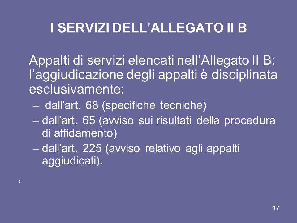 I SERVIZI DELLALLEGATO II B Appalti di servizi elencati nellAllegato II B: laggiudicazione degli appalti è disciplinata esclusivamente: – dallart. 68