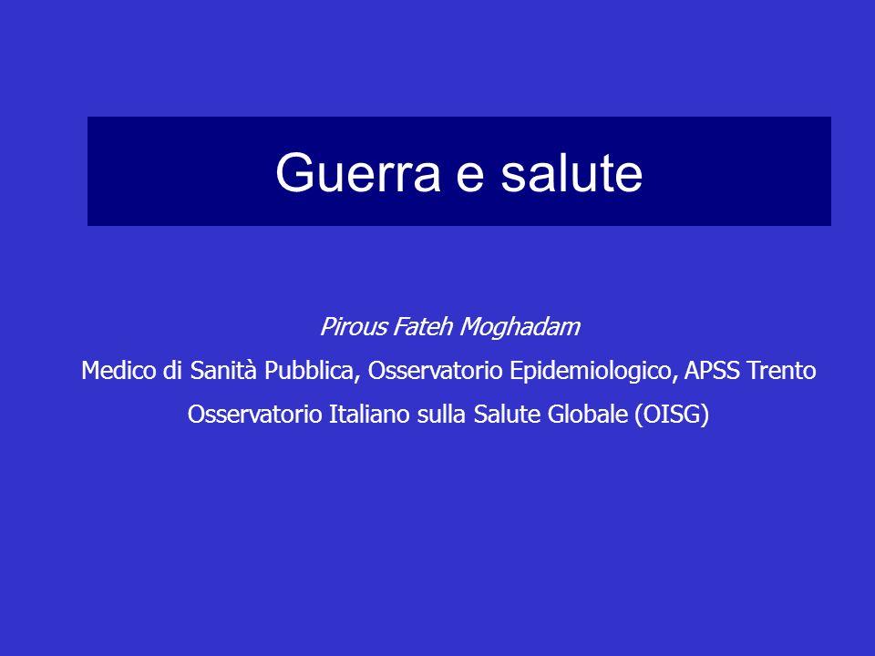 Guerra e salute Pirous Fateh Moghadam Medico di Sanità Pubblica, Osservatorio Epidemiologico, APSS Trento Osservatorio Italiano sulla Salute Globale (