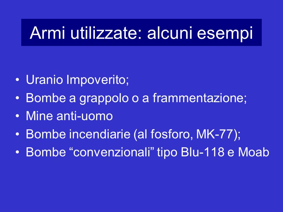 Armi utilizzate: alcuni esempi Uranio Impoverito; Bombe a grappolo o a frammentazione; Mine anti-uomo Bombe incendiarie (al fosforo, MK-77); Bombe con