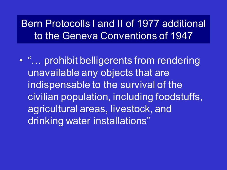 Bern Protocolls I and II of 1977 additional to the Geneva Conventions of 1947 … prohibit belligerents from rendering unavailable any objects that are
