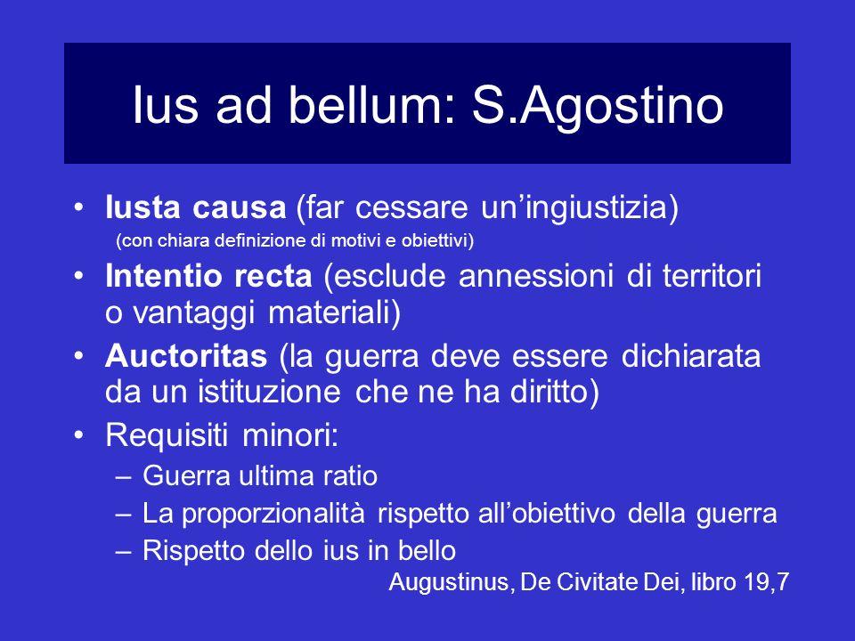 Ius ad bellum: S.Agostino Iusta causa (far cessare uningiustizia) (con chiara definizione di motivi e obiettivi) Intentio recta (esclude annessioni di