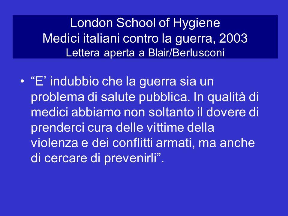 London School of Hygiene Medici italiani contro la guerra, 2003 Lettera aperta a Blair/Berlusconi E indubbio che la guerra sia un problema di salute p