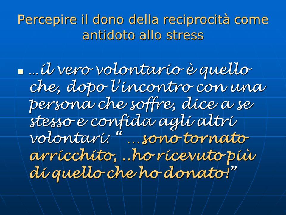 Percepire il dono della reciprocità come antidoto allo stress … il vero volontario è quello che, dopo lincontro con una persona che soffre, dice a se