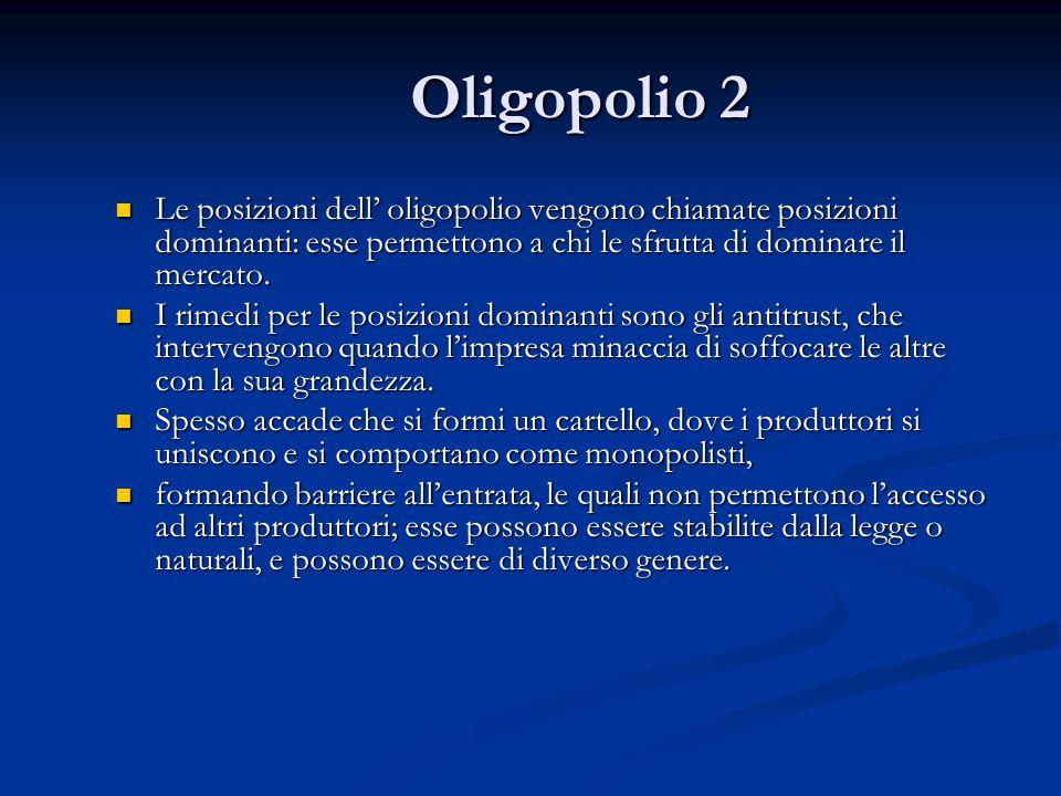 Oligopolio 2 Le posizioni dell oligopolio vengono chiamate posizioni dominanti: esse permettono a chi le sfrutta di dominare il mercato. Le posizioni